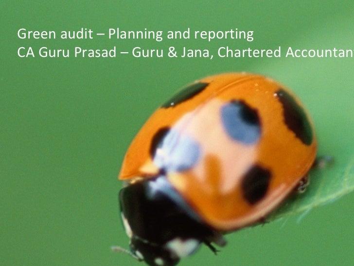 Green Audit Planning  & Reporting By CA Guru Prasad M GURU & JANA Green audit – Planning and reporting CA Guru Prasad – Gu...