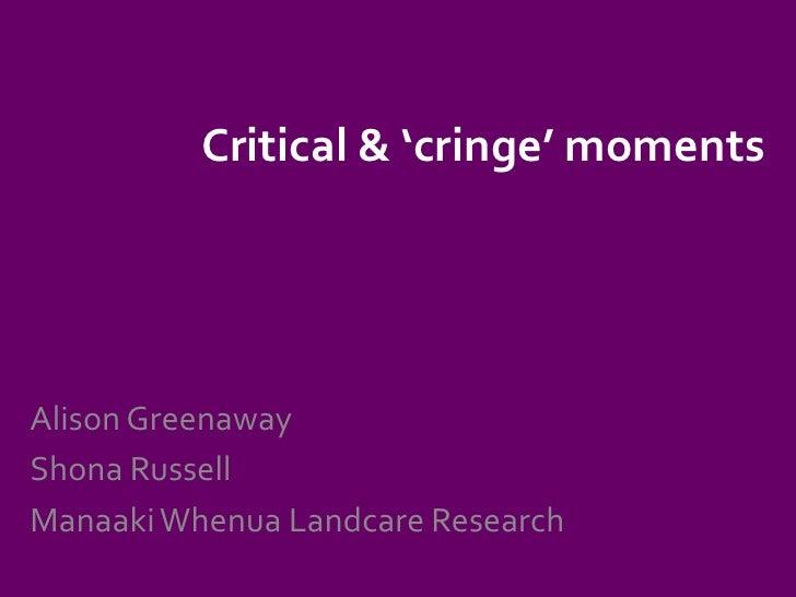 Critical & 'cringe' moments<br />Alison Greenaway<br />Shona Russell<br />Manaaki Whenua Landcare Research<br />