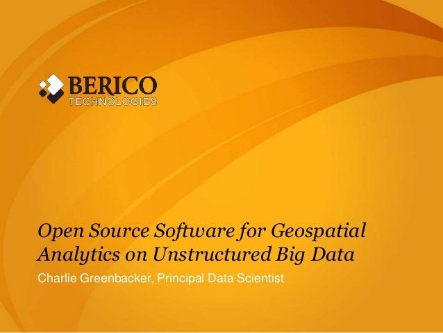 Open Source Software for GeospatialAnalytics on Unstructured Big DataCharlie Greenbacker, Principal Data Scientist
