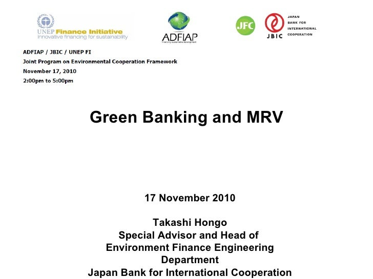 Green Banking and MRV 17 November 2010 Takashi Hongo Special Advisor and Head of  Environment Finance Engineering Departme...