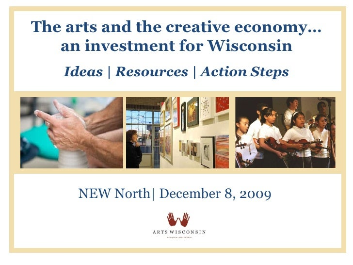 The arts and the creative economy… an investment for Wisconsin Ideas | Resources | Action Steps NEW North| December 8, 2009