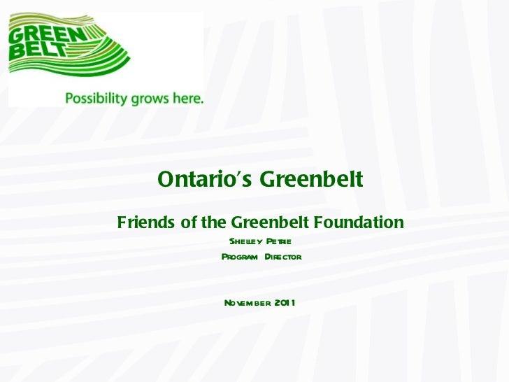 Ontario 's Greenbelt Friends of the Greenbelt Foundation Shelley Petrie Program Director November 2011