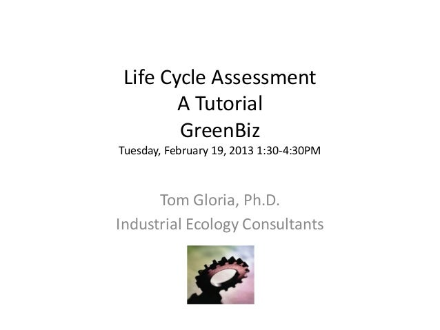 Life Cycle Assessment        A Tutorial        GreenBizTuesday, February 19, 2013 1:30-4:30PM      Tom Gloria, Ph.D.Indust...