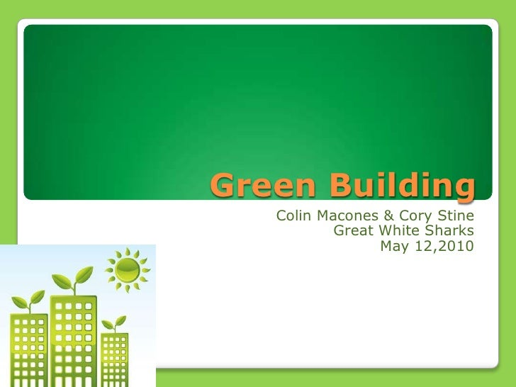 Green Building<br />Colin Macones & Cory Stine<br />Great White Sharks<br />May 12,2010<br />