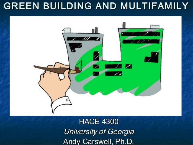 GREEN BUILDING AND MULTIFAMILY  HACE 4300 University of Georgia Andy Carswell, Ph.D.