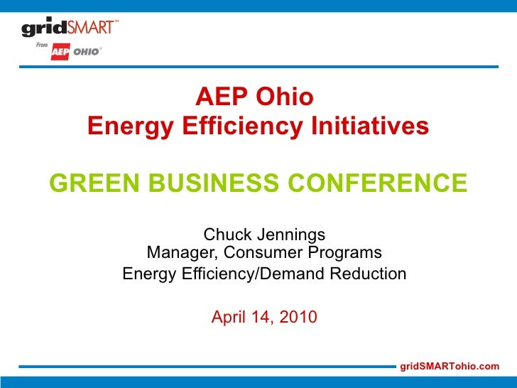 AEP Ohio  Energy Efficiency Initiatives GREEN BUSINESS CONFERENCE Chuck Jennings Manager, Consumer Programs Energy Efficie...