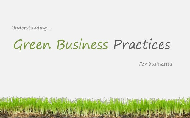 Understanding …Green Business Practices                   For businesses