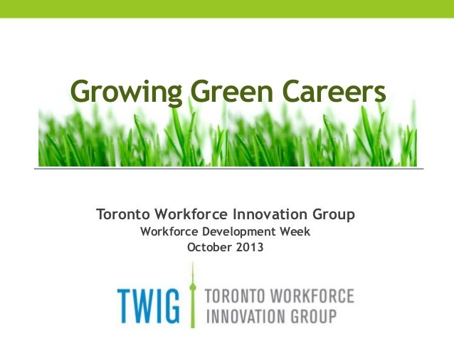 Growing Green Careers  Toronto Workforce Innovation Group Workforce Development Week October 2013