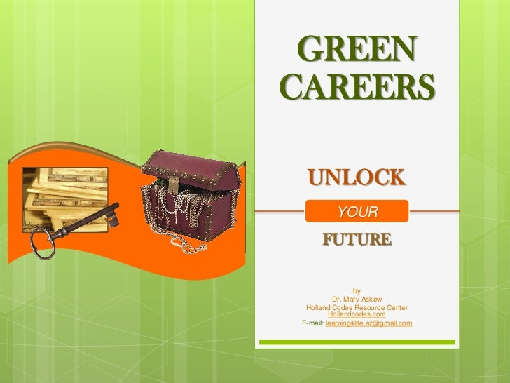 GREENCAREERS  UNLOCK           YOUR       FUTURE                  by           Dr. Mary Askew  Holland Codes Resource Cent...