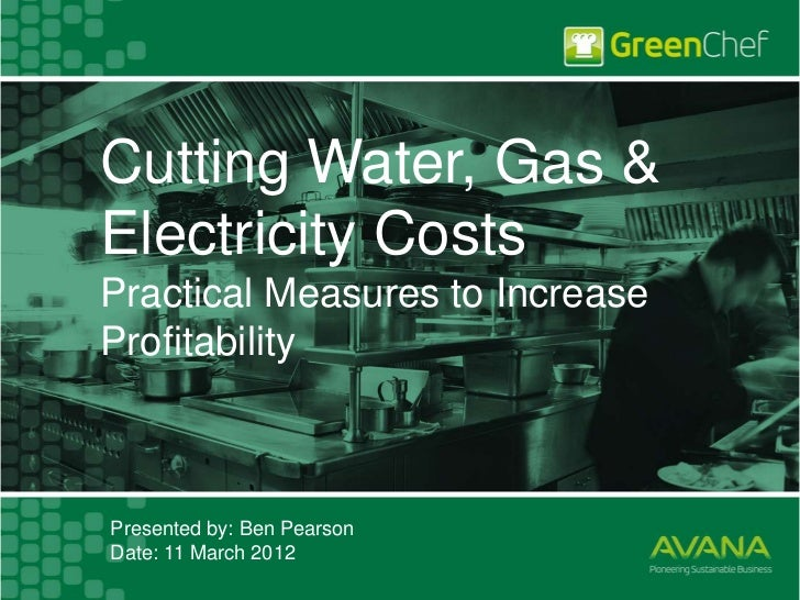 Cutting Water, Gas &Electricity CostsPractical Measures to IncreaseProfitabilityPresented by: Ben PearsonDate: 11 March 2012