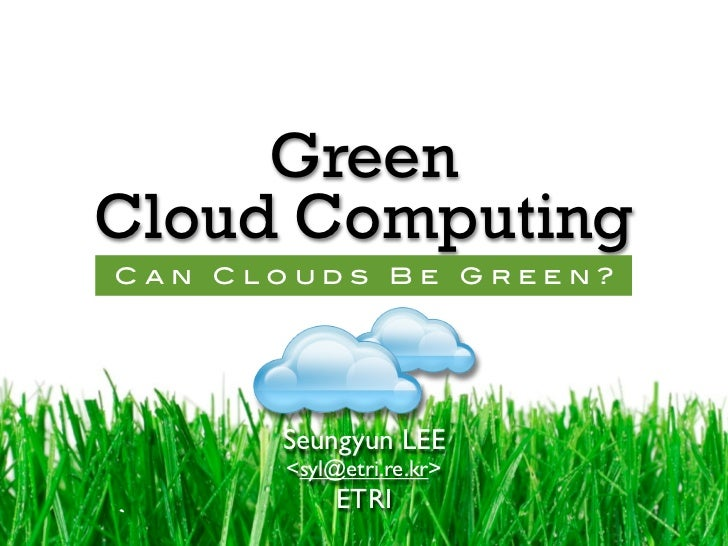 Green Cloud Computing Can Clouds Be Green?           Seungyun LEE       <syl@etri.re.kr>            ETRI