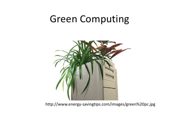 Green Computing<br />http://www.energy-savingtips.com/images/green%20pc.jpg<br />