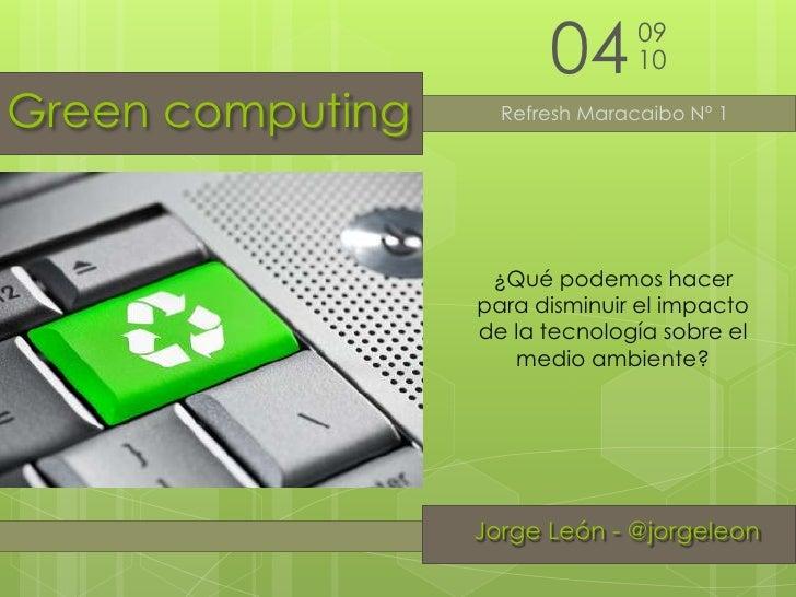 04<br />09<br />10<br />Green computing<br />Refresh Maracaibo Nº 1<br />¿Qué podemos hacer para disminuir el impacto de l...