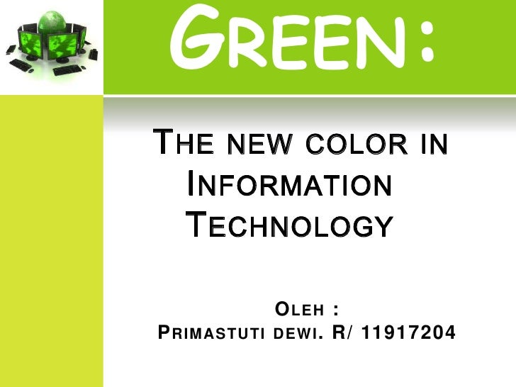 GREEN:T HE NEW COLOR IN   I NFORMATION   T ECHNOLOGY              O LEH :P RIMASTUTI   DEWI . R/ 11917204