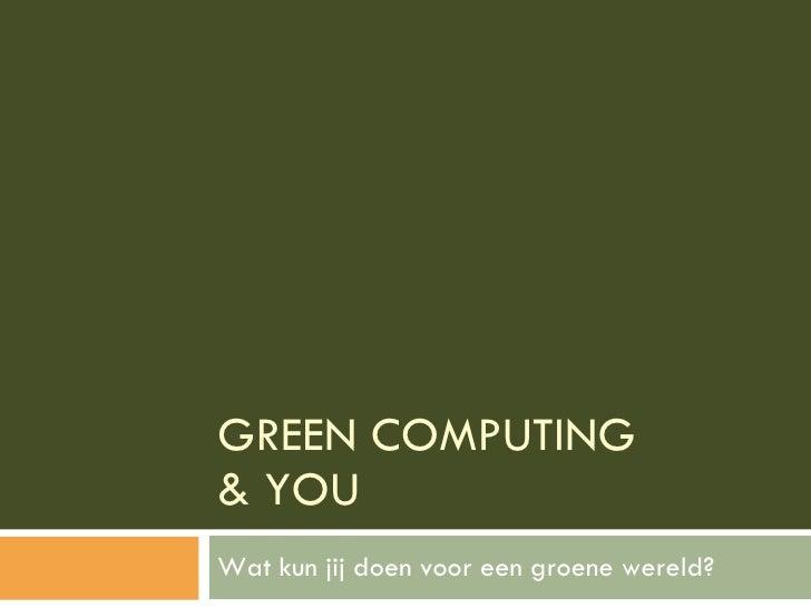 GREEN COMPUTING  & YOU Wat kun jij doen voor een groene wereld?