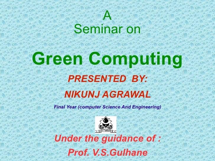 A Seminar on Green Computing <ul><li>PRESENTED  BY: </li></ul><ul><li>NIKUNJ AGRAWAL </li></ul><ul><li>Final Year (compute...