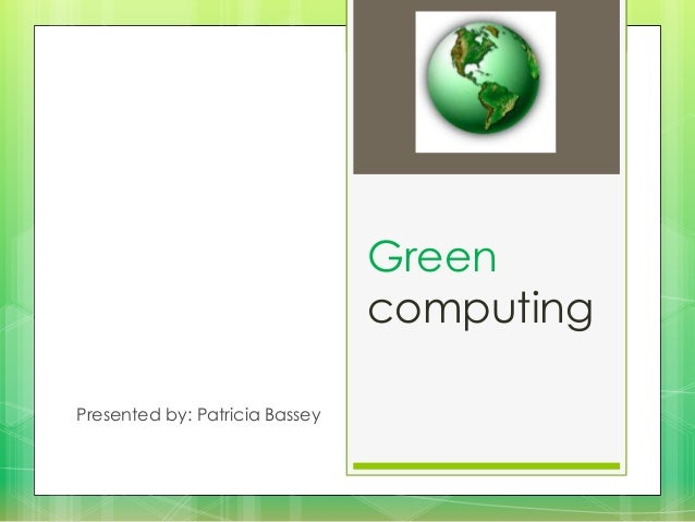 Green computing Presented by: Patricia Bassey
