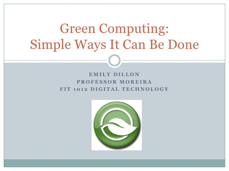 Emily Dillon<br />Professor Moreira<br />FIT 1012 Digital Technology<br />Green Computing: Simple Ways It Can Be Done<br />