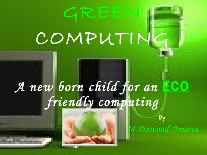 GREEN   COMPUTING A new born   child for an   ECO   friendly computing By M.Dawood Ameera