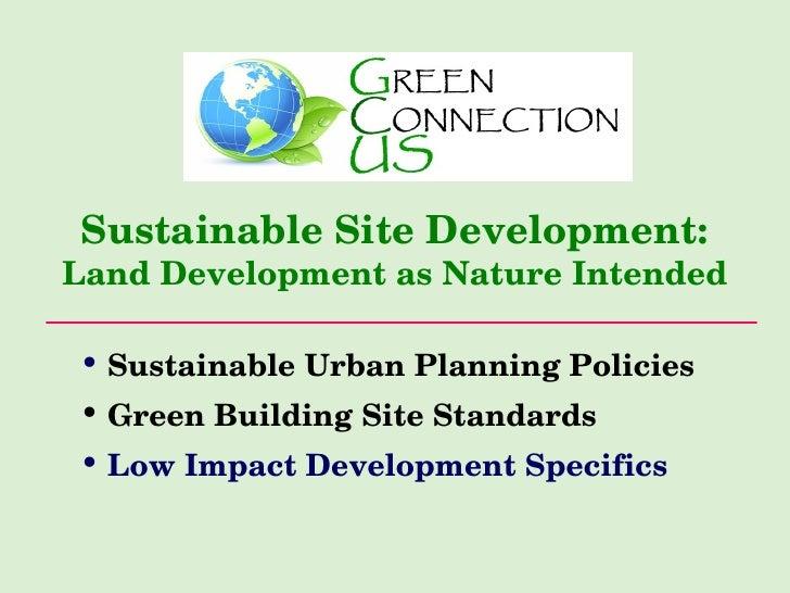 Sustainable Site Development: Land Development as Nature Intended <ul><li>Sustainable Urban Planning Policies </li></ul><u...