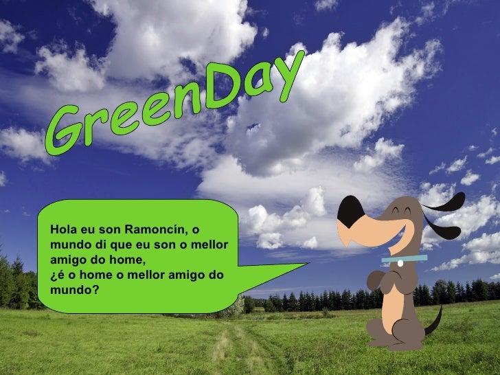GreenDay Hola eu son Ramoncín, o mundo di que eu son o mellor amigo do home,  ¿é o home o mellor amigo do mundo?
