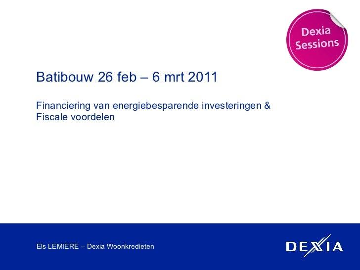 Batibouw 26 feb – 6 mrt 2011 Financiering van energiebesparende investeringen & Fiscale voordelen Els LEMIERE – Dexia Woon...