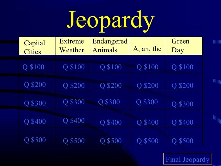 JeopardyCapital   Extreme   Endangered               GreenCities    Weather   Animals    A, an, the    DayQ $100     Q $10...