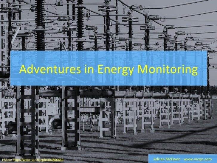 Adventures in Energy Monitoring Adrian McEwen - www.mcqn.com Photo: http:// www.sxc.hu/photo/866669
