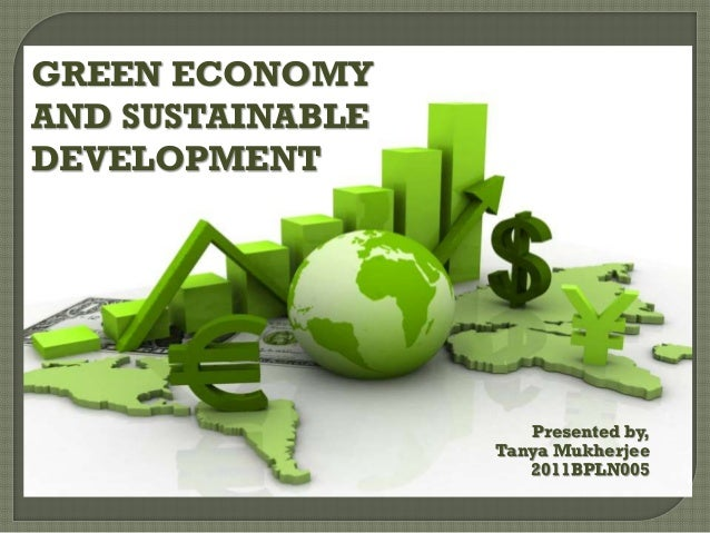 GREEN ECONOMY AND SUSTAINABLE DEVELOPMENT  Presented by, Tanya Mukherjee 2011BPLN005