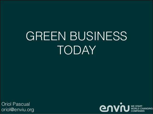 GREEN BUSINESS TODAY  Oriol Pascual oriol@enviu.org