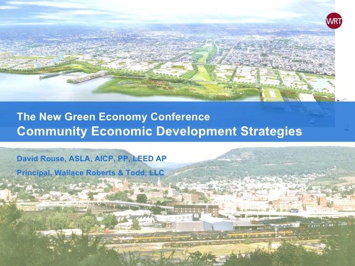 The New Green Economy Conference Community Economic Development Strategies David Rouse, ASLA, AICP, PP, LEED AP Principal,...