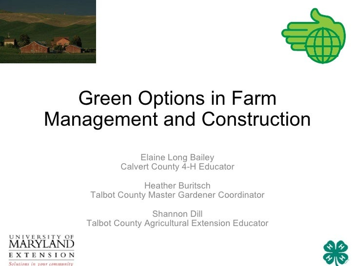 Green Options in Farm Management and Construction Elaine Long Bailey Calvert County 4-H Educator Heather Buritsch Talbot C...