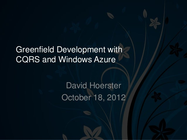 Greenfield Development withCQRS and Windows Azure            David Hoerster           October 18, 2012
