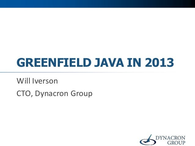 GREENFIELD JAVA IN 2013 Will Iverson CTO, Dynacron Group