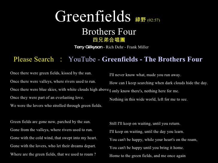 Greenfields 綠野 (02:57)   Brothers Four 四兄弟合唱團   Terry Gilkyson  - Rich Dehr - Frank Miller <ul><li>Once there were green f...