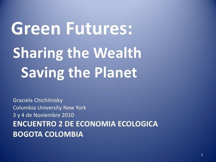 Green Futures: <ul><li>Sharing the Wealth  Saving the Planet </li></ul><ul><li>Graciela Chichilnisky </li></ul><ul><li>Col...