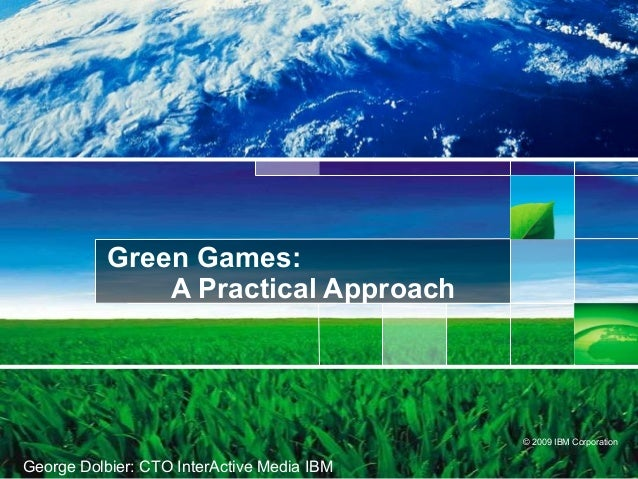 © 2009 IBM CorporationGreen Games:A Practical ApproachGeorge Dolbier: CTO InterActive Media IBM
