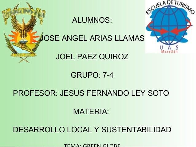 ALUMNOS: JOSE ANGEL ARIAS LLAMAS JOEL PAEZ QUIROZ GRUPO: 7-4 PROFESOR: JESUS FERNANDO LEY SOTO MATERIA: DESARROLLO LOCAL Y...
