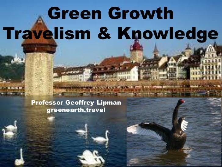 Green groth travelism & knowledge geoffrey lipman world tourism forum lucerne 2011