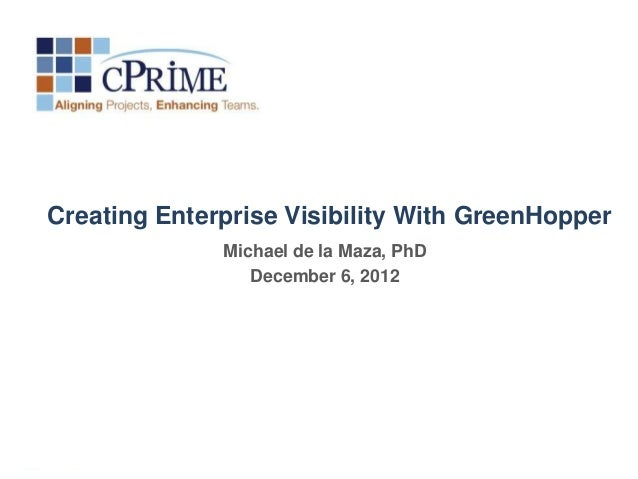 Creating Enterprise Visibility With GreenHopper              Michael de la Maza, PhD                 December 6, 2012