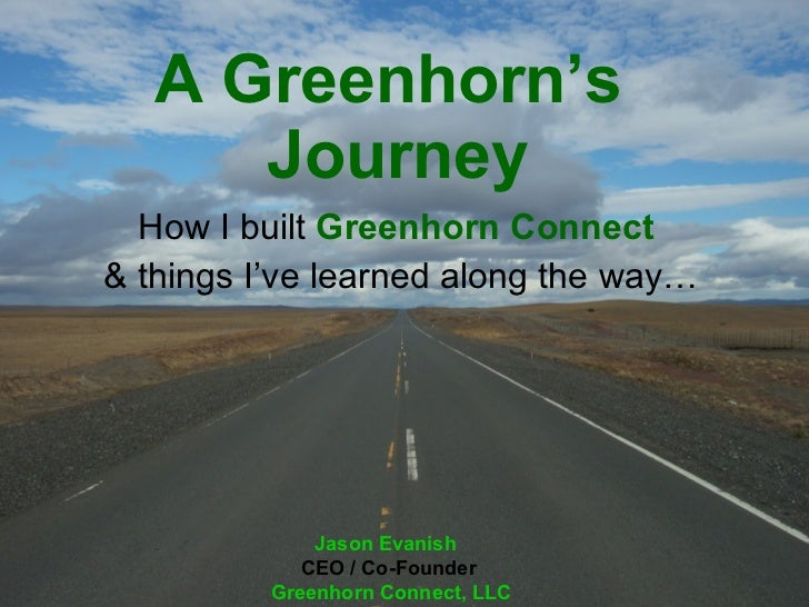 A Greenhorn's  Journey How I built  Greenhorn   Connect   & things I've learned along the way… Jason Evanish   CEO / Co-Fo...