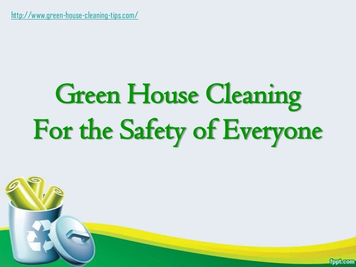 Green House Cleaning For the Safety of Everyone<br />http://www.green-house-cleaning-tips.com/<br />