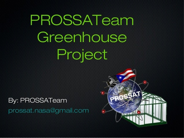 PROSSATeam Greenhouse Project By: PROSSATeamBy: PROSSATeam prossat.nasa@gmail.comprossat.nasa@gmail.com
