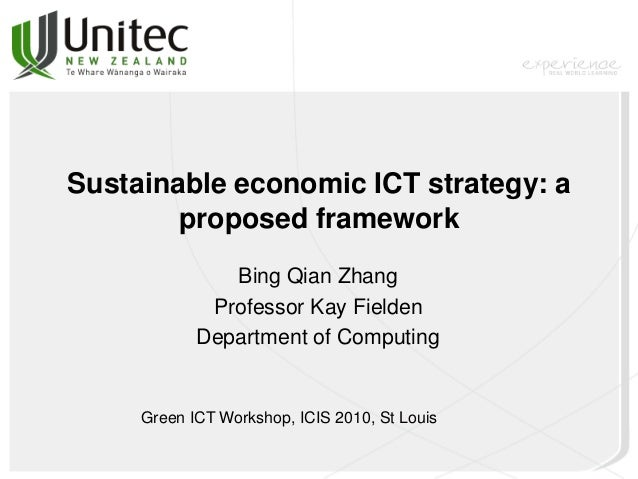 Sustainable economic ICT strategy: a proposed framework Bing Qian Zhang Professor Kay Fielden Department of Computing Gree...