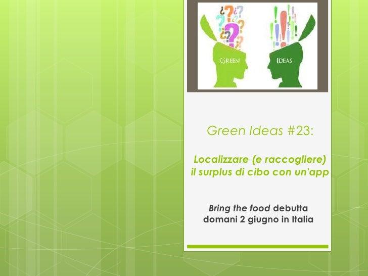 Green Ideas #23: Localizzare (e raccogliere)il surplus di cibo con unapp   Bring the food debutta  domani 2 giugno in Italia
