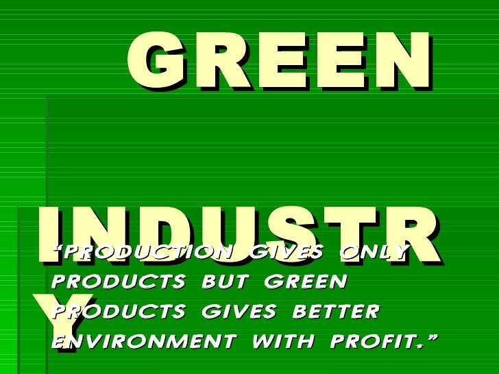 """GREEN  INDUSTRY """" PRODUCTION GIVES ONLY PRODUCTS BUT GREEN PRODUCTS GIVES BETTER ENVIRONMENT WITH PROFIT."""""""