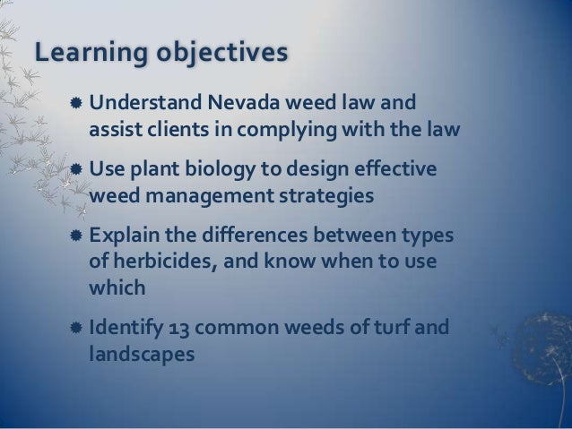 Learning objectives     Understand Nevada weed law and      assist clients in complying with the law     Use plant biolo...