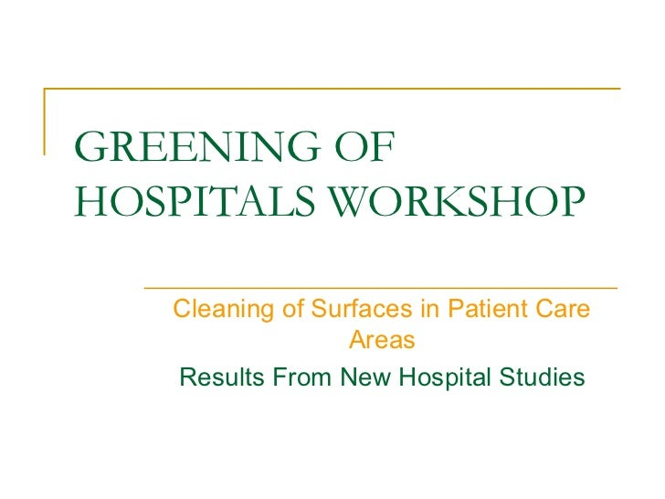 GREENING OFHOSPITALS WORKSHOP   Cleaning of Surfaces in Patient Care                  Areas   Results From New Hospital St...