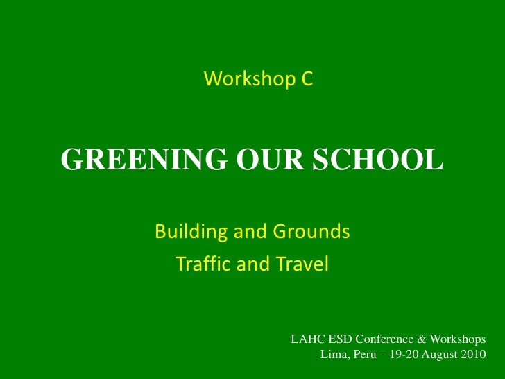 GREENING OUR SCHOOL<br />Building and Grounds<br />Traffic and Travel<br />Workshop C<br />LAHC ESD Conference & Workshops...