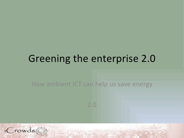Greening the enterprise 2.0 How ambient ICT can help us save energy 2.0